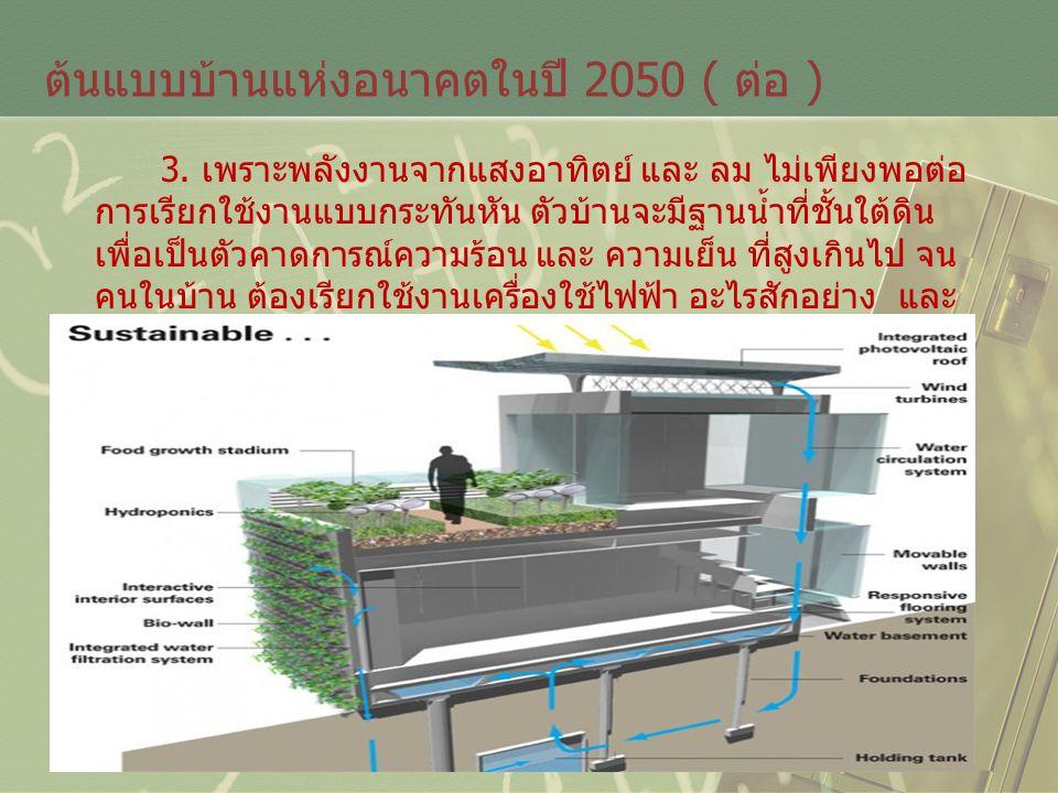ต้นแบบบ้านแห่งอนาคตในปี 2050 ( ต่อ ) 3. เพราะพลังงานจากแสงอาทิตย์ และ ลม ไม่เพียงพอต่อ การเรียกใช้งานแบบกระทันหัน ตัวบ้านจะมีฐานน้ำที่ชั้นใต้ดิน เพื่อ