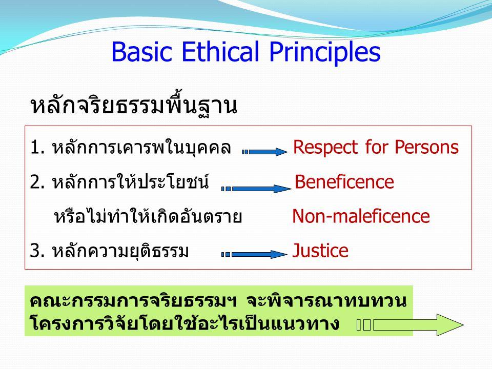 1. หลักการเคารพในบุคคล Respect for Persons 2. หลักการให้ประโยชน์ Beneficence หรือไม่ทำให้เกิดอันตราย Non-maleficence 3. หลักความยุติธรรม Justice หลักจ