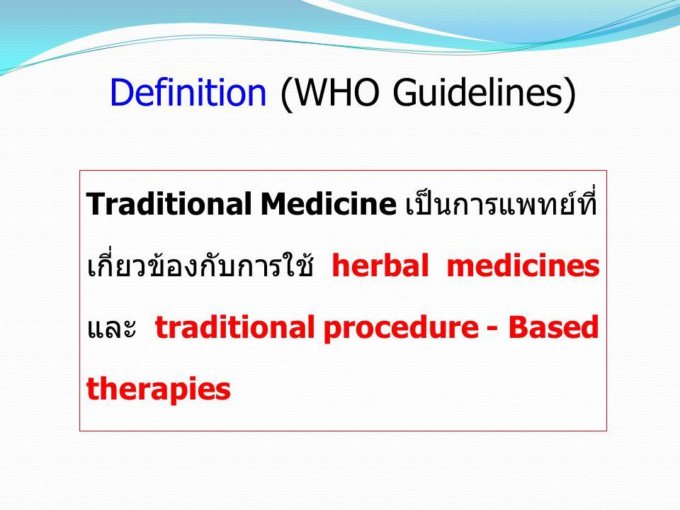 Definition (WHO Guidelines) Traditional Medicine มีประวัติยาวนาน เป็นองค์ รวมของ knowledge, skills และ practices ที่อิงทั้ง หลักทฤษฎี ความเชื่อ และ ประสบการณ์ ที่ฝังลึกอยู่ใน วัฒนธรรมต่างๆ กันไปไม่ว่าจะอธิบายได้หรืออธิบาย ไม่ได้ก็ตาม ซึ่งมีการใช้ในการรักษาสุขภาพ ตลอดจน ใช้ในการป้องกัน การวินิจฉัยโรค การปรับปรุงหรือการ บำบัดรักษาทั้ง physical และ mental illnesses