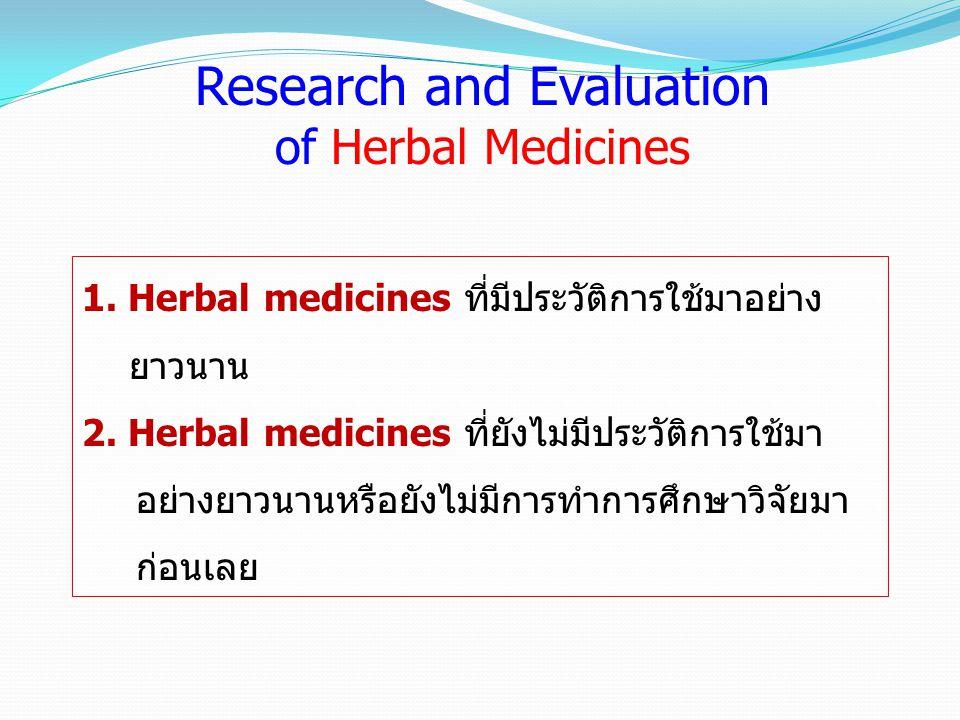 Research and Evaluation of Herbal Medicines 1. Herbal medicines ที่มีประวัติการใช้มาอย่าง ยาวนาน 2. Herbal medicines ที่ยังไม่มีประวัติการใช้มา อย่างย