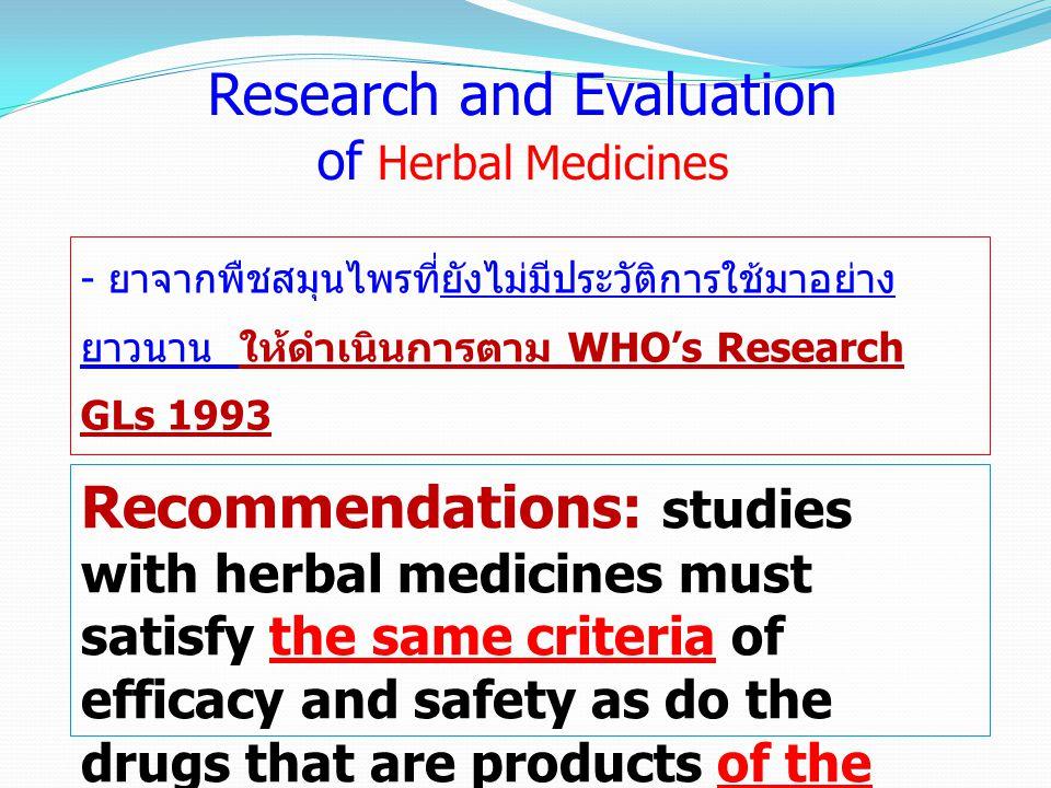 - ยาจากพืชสมุนไพรที่ยังไม่มีประวัติการใช้มาอย่าง ยาวนาน ให้ดำเนินการตาม WHO's Research GLs 1993 Research and Evaluation of Herbal Medicines Recommenda