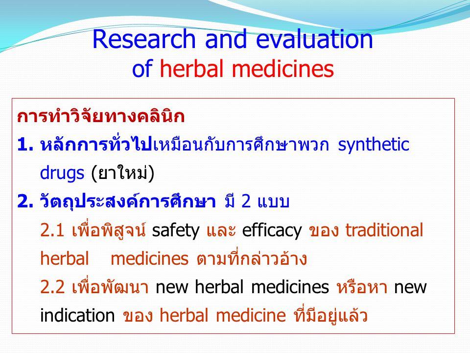 การทำวิจัยทางคลินิก 1.หลักการทั่วไปเหมือนกับการศึกษาพวก synthetic drugs (ยาใหม่) 2.วัตถุประสงค์การศึกษา มี 2 แบบ 2.1 เพื่อพิสูจน์ safety และ efficacy