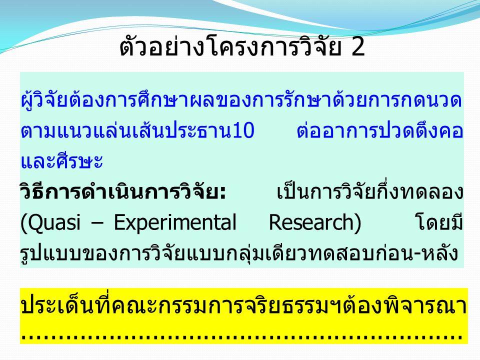 ตัวอย่างโครงการวิจัย 2 ผู้วิจัยต้องการศึกษาผลของการรักษาด้วยการกดนวด ตามแนวแล่นเส้นประธาน10 ต่ออาการปวดตึงคอ และศีรษะ วิธีการดำเนินการวิจัย: เป็นการวิ