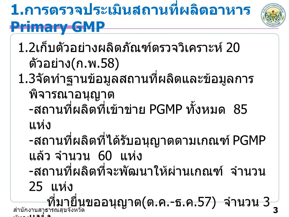 1. การตรวจประเมินสถานที่ผลิตอาหาร Primary GMP 3 สำนักงานสาธารณสุขจังหวัด พัทลุง 1.2 เก็บตัวอย่างผลิตภัณฑ์ตรวจวิเคราะห์ 20 ตัวอย่าง ( ก. พ.58) 1.3 จัดท