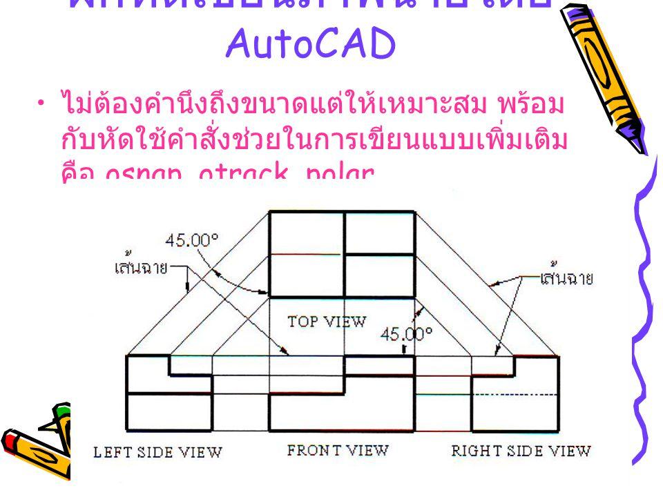 ฝึกหัดเขียนภาพฉายโดย AutoCAD ไม่ต้องคำนึงถึงขนาดแต่ให้เหมาะสม พร้อม กับหัดใช้คำสั่งช่วยในการเขียนแบบเพิ่มเติม คือ osnap, otrack, polar