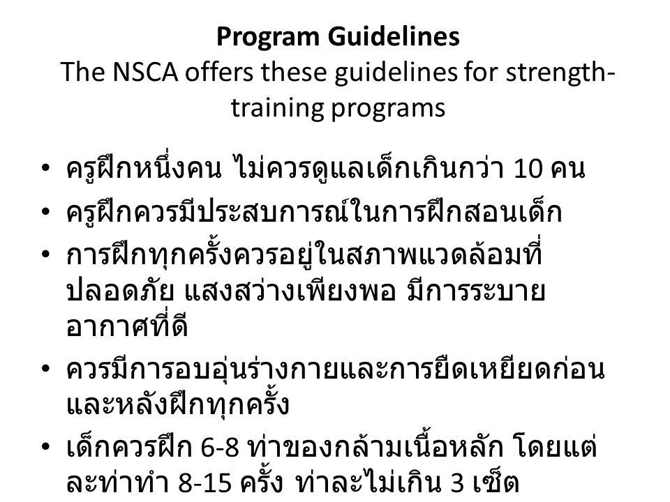 Program Guidelines The NSCA offers these guidelines for strength- training programs ครูฝึกหนึ่งคน ไม่ควรดูแลเด็กเกินกว่า 10 คน ครูฝึกควรมีประสบการณ์ใน