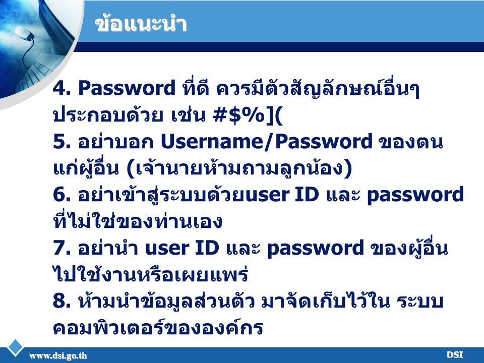 www.dsi.go.th DSI ข้อแนะนำ 4. Password ที่ดี ควรมีตัวสัญลักษณ์อื่นๆ ประกอบด้วย เช่น #$%]( 5. อย่าบอก Username/Password ของตน แก่ผู้อื่น (เจ้านายห้ามถา