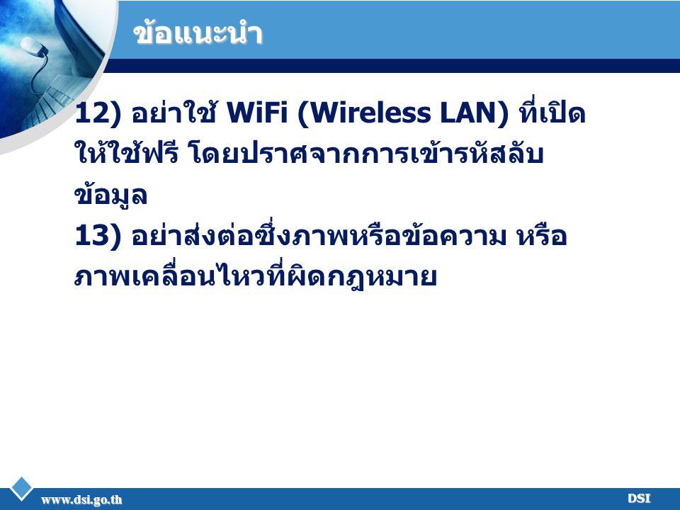www.dsi.go.th DSI ข้อแนะนำ 12) อย่าใช้ WiFi (Wireless LAN) ที่เปิด ให้ใช้ฟรี โดยปราศจากการเข้ารหัสลับ ข้อมูล 13) อย่าส่งต่อซึ่งภาพหรือข้อความ หรือ ภาพ