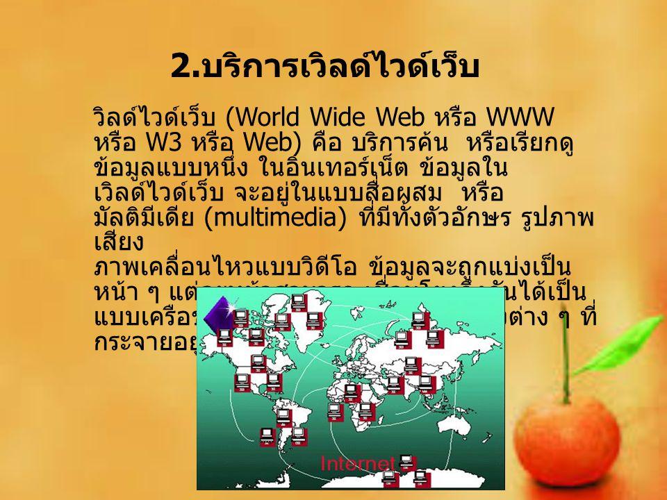 2. บริการเวิลด์ไวด์เว็บ วิลด์ไวด์เว็บ (World Wide Web หรือ WWW หรือ W3 หรือ Web) คือ บริการค้น หรือเรียกดู ข้อมูลแบบหนึ่ง ในอินเทอร์เน็ต ข้อมูลใน เวิล