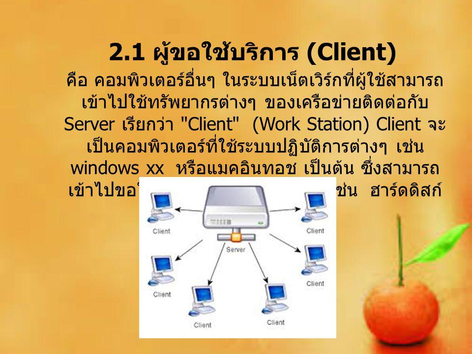 2.1 ผู้ขอใช้บริการ (Client) คือ คอมพิวเตอร์อื่นๆ ในระบบเน็ตเวิร์กที่ผู้ใช้สามารถ เข้าไปใช้ทรัพยากรต่างๆ ของเครือข่ายติดต่อกับ Server เรียกว่า