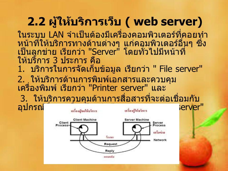2.2 ผู้ให้บริการเว็บ ( web server) ในระบบ LAN จำเป็นต้องมีเครื่องคอมพิวเตอร์ที่คอยทำ หน้าที่ให้บริการทางด้านต่างๆ แก่คอมพิวเตอร์อื่นๆ ซึ่ง เป็นลูกข่าย