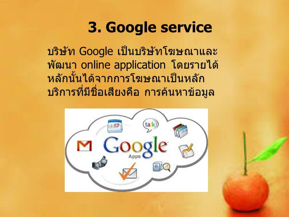 3. Google service บริษัท Google เป็นบริษัทโฆษณาและ พัฒนา online application โดยรายได้ หลักนั้นได้จากการโฆษณาเป็นหลัก บริการที่มีชื่อเสียงคือ การค้นหาข