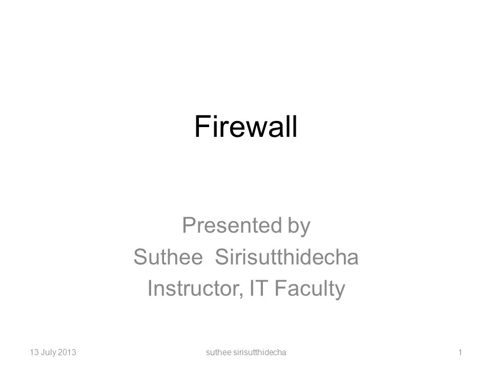 Firewall Presented by Suthee Sirisutthidecha Instructor, IT Faculty 13 July 2013suthee sirisutthidecha1