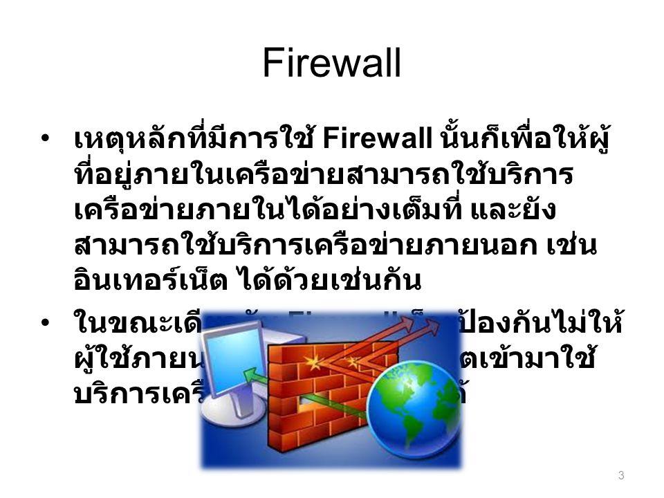 เหตุหลักที่มีการใช้ Firewall นั้นก็เพื่อให้ผู้ ที่อยู่ภายในเครือข่ายสามารถใช้บริการ เครือข่ายภายในได้อย่างเต็มที่ และยัง สามารถใช้บริการเครือข่ายภายนอก เช่น อินเทอร์เน็ต ได้ด้วยเช่นกัน ในขณะเดียวกัน Firewall ก็จะป้องกันไม่ให้ ผู้ใช้ภายนอกที่ไม่ได้รับอนุญาตเข้ามาใช้ บริการเครือข่ายที่อยู่ภายในได้ 3