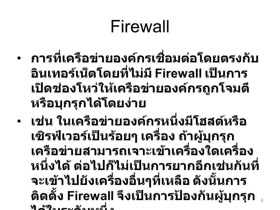 Firewall การที่เครือข่ายองค์กรเชื่อมต่อโดยตรงกับ อินเทอร์เน็ตโดยที่ไม่มี Firewall เป็นการ เปิดช่องโหว่ให้เครือข่ายองค์กรถูกโจมตี หรือบุกรุกได้โดยง่าย เช่น ในเครือข่ายองค์กรหนึ่งมีโฮสต์หรือ เซิรฟ์เวอร์เป็นร้อยๆ เครื่อง ถ้าผู้บุกรุก เครือข่ายสามารถเจาะเข้าเครื่องใดเครื่อง หนึ่งได้ ต่อไปก็ไม่เป็นการยากอีกเช่นกันที่ จะเข้าไปยังเครื่องอื่นๆที่เหลือ ดังนั้นการ ติดตั้ง Firewall จึงเป็นการป้องกันผู้บุกรุก ได้ในระดับหนึ่ง 4