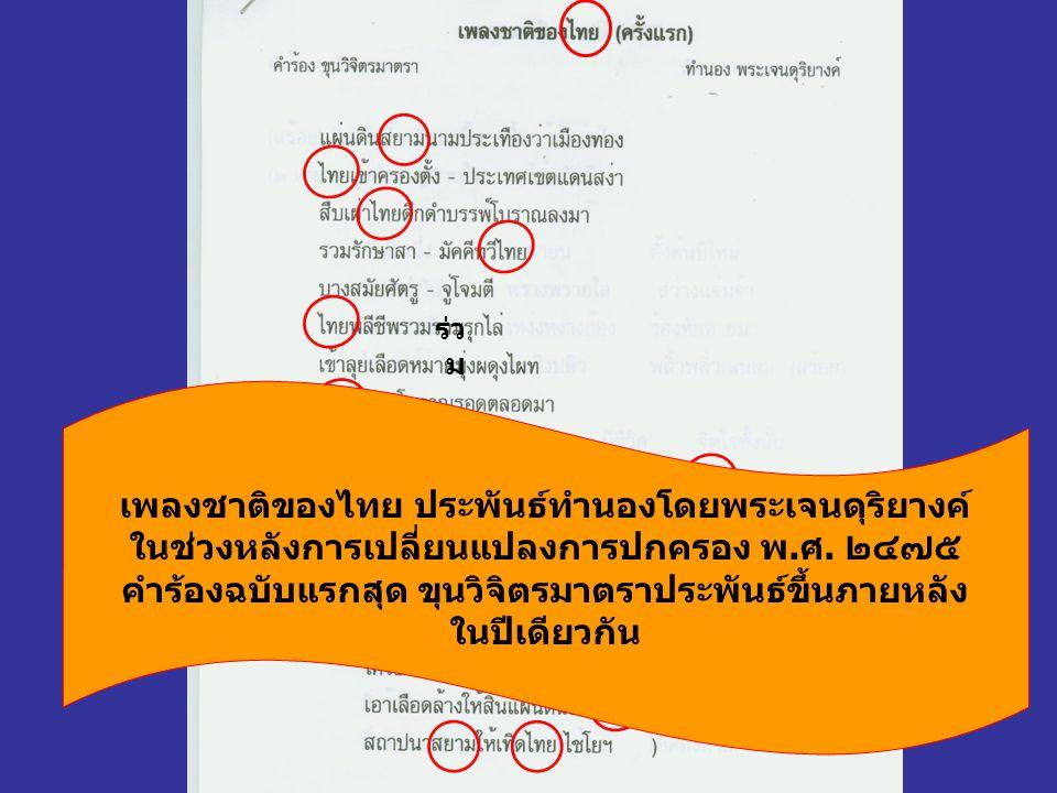 ร่ว ม เพลงชาติของไทย ประพันธ์ทำนองโดยพระเจนดุริยางค์ ในช่วงหลังการเปลี่ยนแปลงการปกครอง พ.ศ. ๒๔๗๕ คำร้องฉบับแรกสุด ขุนวิจิตรมาตราประพันธ์ขึ้นภายหลัง ใน