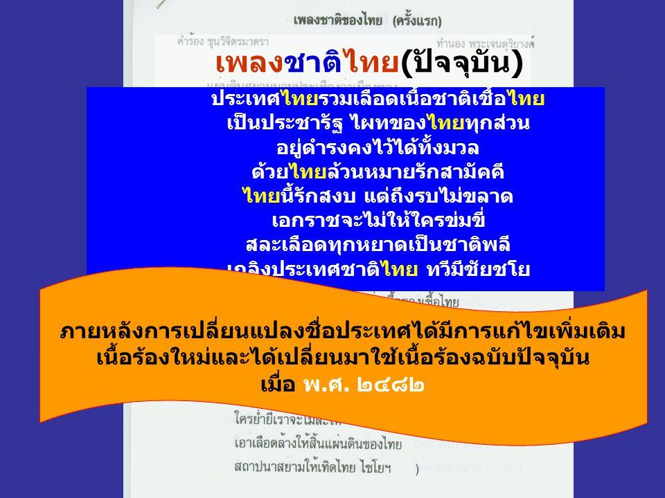 เพลงชาติไทย(ปัจจุบัน) ประเทศไทยรวมเลือดเนื้อชาติเชื้อไทย เป็นประชารัฐ ไผทของไทยทุกส่วน อยู่ดำรงคงไว้ได้ทั้งมวล ด้วยไทยล้วนหมายรักสามัคคี ไทยนี้รักสงบ