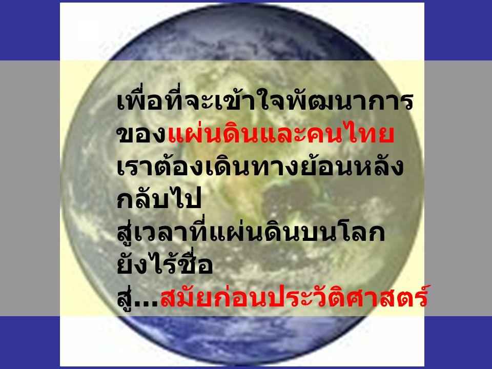 เพื่อที่จะเข้าใจพัฒนาการ ของแผ่นดินและคนไทย เราต้องเดินทางย้อนหลัง กลับไป สู่เวลาที่แผ่นดินบนโลก ยังไร้ชื่อ สู่...สมัยก่อนประวัติศาสตร์