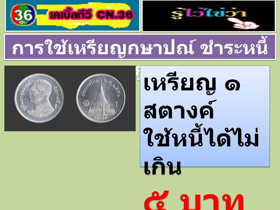การใช้เหรียญกษาปณ์ ชำระหนี้ ตามกฎหมาย เหรียญ ๕ สตางค์ เหรียญ ๑๐ สตางค์ ใช้หนี้ได้ไม่ เกิน ๑๐ บาท เหรียญ ๕ สตางค์ เหรียญ ๑๐ สตางค์ ใช้หนี้ได้ไม่ เกิน ๑๐ บาท