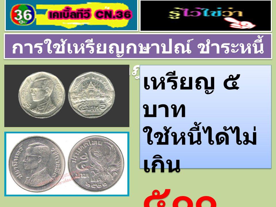 การใช้เหรียญกษาปณ์ ชำระหนี้ ตามกฎหมาย เหรียญ ๕ บาท ใช้หนี้ได้ไม่ เกิน ๕๐๐ บาท เหรียญ ๕ บาท ใช้หนี้ได้ไม่ เกิน ๕๐๐ บาท