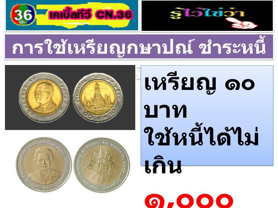 การใช้เหรียญกษาปณ์ ชำระหนี้ ตามกฎหมาย เหรียญ ๑๐ บาท ใช้หนี้ได้ไม่ เกิน ๑, ๐๐๐ บาท เหรียญ ๑๐ บาท ใช้หนี้ได้ไม่ เกิน ๑, ๐๐๐ บาท