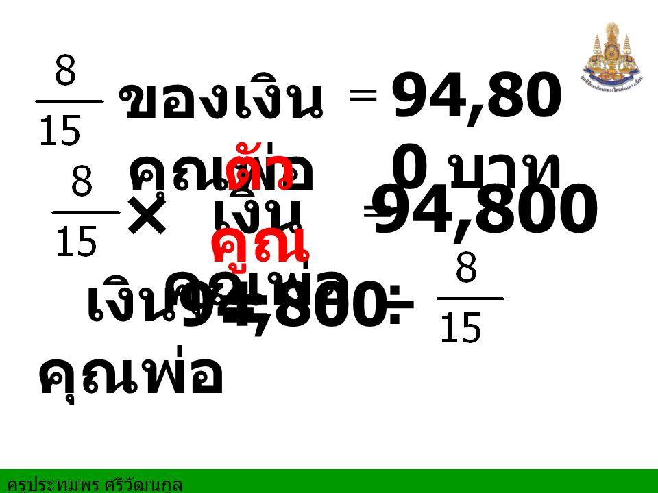 ครูประทุมพร ศรีวัฒนกูล ÷ 94,80 0 บาท = × ของเงิน คุณพ่อ 94,800 = เงิน คุณพ่อ เงิน คุณพ่อ = ตัว คูณ