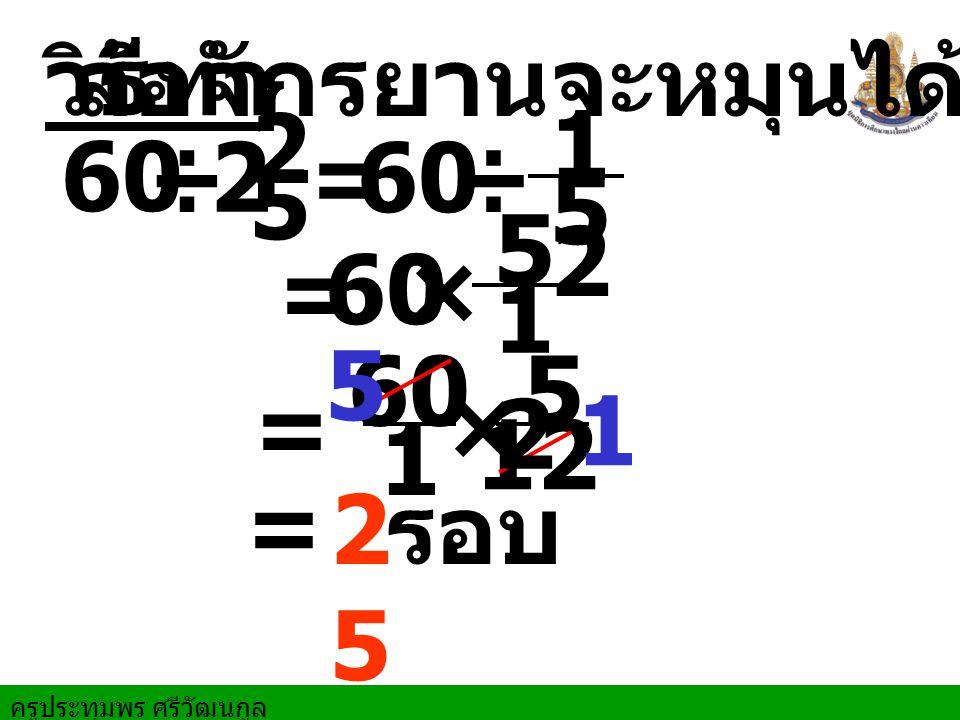 ครูประทุมพร ศรีวัฒนกูล วิธีทำ ล้อจักรยานจะหมุนได้ 60 ÷=60÷ = 60× = 60 × 5 1 12 1 5 = 2 5 รอบ 2 2 5 1212 5 1212 5