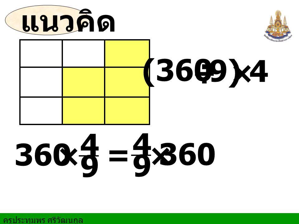 ครูประทุมพร ศรีวัฒนกูล แนวคิด (360 ÷ × 9) 4 =360 × 9 4 × 9 4