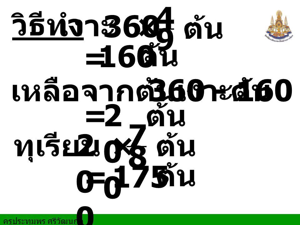 ครูประทุมพร ศรีวัฒนกูล วิธีทำ เงาะ 160 = = 360 - 160 × 175 = 2 0 0 เหลือจากต้นเงาะ 360× ต้น ต้น ต้น ต้น ทุเรียน 2 0 0 ต้น ต้น 9 4 8 7