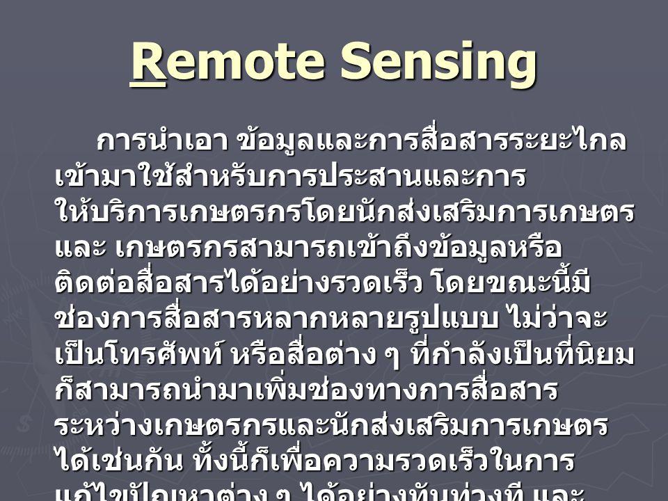 Remote Sensing การนำเอา ข้อมูลและการสื่อสารระยะไกล เข้ามาใช้สำหรับการประสานและการ ให้บริการเกษตรกรโดยนักส่งเสริมการเกษตร และ เกษตรกรสามารถเข้าถึงข้อมูลหรือ ติดต่อสื่อสารได้อย่างรวดเร็ว โดยขณะนี้มี ช่องการสื่อสารหลากหลายรูปแบบ ไม่ว่าจะ เป็นโทรศัพท์ หรือสื่อต่าง ๆ ที่กำลังเป็นที่นิยม ก็สามารถนำมาเพิ่มช่องทางการสื่อสาร ระหว่างเกษตรกรและนักส่งเสริมการเกษตร ได้เช่นกัน ทั้งนี้ก็เพื่อความรวดเร็วในการ แก้ไขปัญหาต่าง ๆ ได้อย่างทันท่วงที และ ประหยัดเวลารวมทั้งสามารถสื่อสารข้อมูล ให้กับกลุ่มเป้าหมายได้อย่างรวด การนำเอา ข้อมูลและการสื่อสารระยะไกล เข้ามาใช้สำหรับการประสานและการ ให้บริการเกษตรกรโดยนักส่งเสริมการเกษตร และ เกษตรกรสามารถเข้าถึงข้อมูลหรือ ติดต่อสื่อสารได้อย่างรวดเร็ว โดยขณะนี้มี ช่องการสื่อสารหลากหลายรูปแบบ ไม่ว่าจะ เป็นโทรศัพท์ หรือสื่อต่าง ๆ ที่กำลังเป็นที่นิยม ก็สามารถนำมาเพิ่มช่องทางการสื่อสาร ระหว่างเกษตรกรและนักส่งเสริมการเกษตร ได้เช่นกัน ทั้งนี้ก็เพื่อความรวดเร็วในการ แก้ไขปัญหาต่าง ๆ ได้อย่างทันท่วงที และ ประหยัดเวลารวมทั้งสามารถสื่อสารข้อมูล ให้กับกลุ่มเป้าหมายได้อย่างรวด