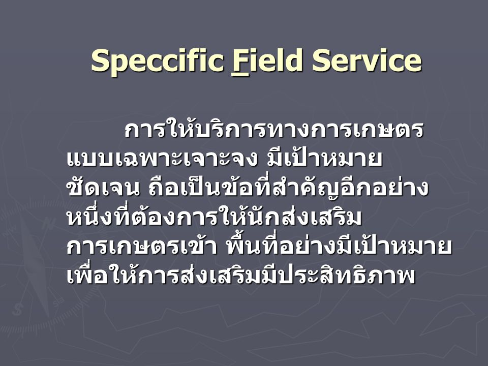 Speccific Field Service การให้บริการทางการเกษตร แบบเฉพาะเจาะจง มีเป้าหมาย ชัดเจน ถือเป็นข้อที่สำคัญอีกอย่าง หนึ่งที่ต้องการให้นักส่งเสริม การเกษตรเข้า พื้นที่อย่างมีเป้าหมาย เพื่อให้การส่งเสริมมีประสิทธิภาพ การให้บริการทางการเกษตร แบบเฉพาะเจาะจง มีเป้าหมาย ชัดเจน ถือเป็นข้อที่สำคัญอีกอย่าง หนึ่งที่ต้องการให้นักส่งเสริม การเกษตรเข้า พื้นที่อย่างมีเป้าหมาย เพื่อให้การส่งเสริมมีประสิทธิภาพ