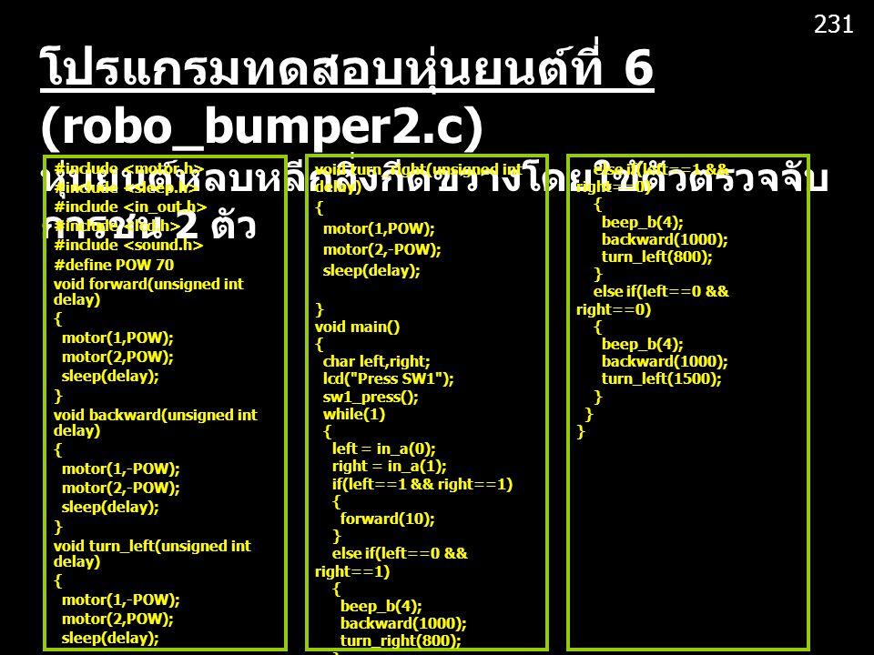 โปรแกรมทดสอบหุ่นยนต์ที่ 6 (robo_bumper2.c) หุ่นยนต์หลบหลีกสิ่งกีดขวางโดยใช้ตัวตรวจจับ การชน 2 ตัว #include #define POW 70 void forward(unsigned int delay) { motor(1,POW); motor(2,POW); sleep(delay); } void backward(unsigned int delay) { motor(1,-POW); motor(2,-POW); sleep(delay); } void turn_left(unsigned int delay) { motor(1,-POW); motor(2,POW); sleep(delay); } void turn_right(unsigned int delay) { motor(1,POW); motor(2,-POW); sleep(delay); } void main() { char left,right; lcd( Press SW1 ); sw1_press(); while(1) { left = in_a(0); right = in_a(1); if(left==1 && right==1) { forward(10); } else if(left==0 && right==1) { beep_b(4); backward(1000); turn_right(800); } else if(left==1 && right==0) { beep_b(4); backward(1000); turn_left(800); } else if(left==0 && right==0) { beep_b(4); backward(1000); turn_left(1500); } 231