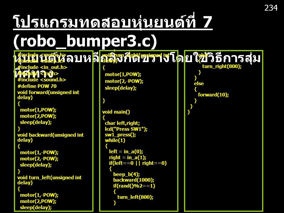 โปรแกรมทดสอบหุ่นยนต์ที่ 7 (robo_bumper3.c) หุ่นยนต์หลบหลีกสิ่งกีดขวางโดยใช้วิธีการสุ่ม ทิศทาง #include #define POW 70 void forward(unsigned int delay) { motor(1,POW); motor(2,POW); sleep(delay); } void backward(unsigned int delay) { motor(1,-POW); motor(2,-POW); sleep(delay); } void turn_left(unsigned int delay) { motor(1,-POW); motor(2,POW); sleep(delay); } void turn_right(unsigned int delay) { motor(1,POW); motor(2,-POW); sleep(delay); } void main() { char left,right; lcd( Press SW1 ); sw1_press(); while(1) { left = in_a(0); right = in_a(1); if(left==0 || right==0) { beep_b(4); backward(1000); if(rand()%2==1) { turn_left(800); } else { turn_right(800); } else { forward(10); } 234