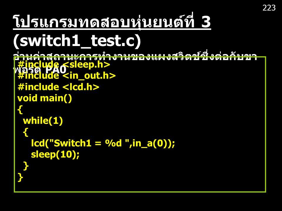โปรแกรมทดสอบหุ่นยนต์ที่ 3 (switch1_test.c) อ่านค่าสถานะการทำงานของแผงสวิตช์ซึ่งต่อกับขา พอร์ต PA0 #include void main() { while(1) { lcd( Switch1 = %d ,in_a(0)); sleep(10); } 223