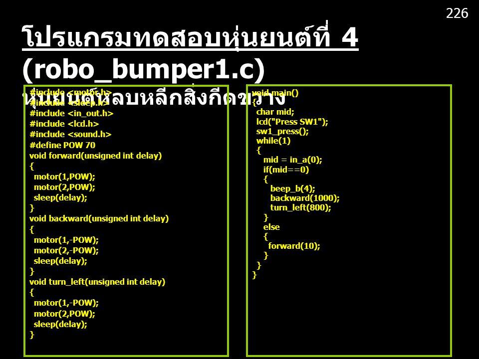 โปรแกรมทดสอบหุ่นยนต์ที่ 4 (robo_bumper1.c) หุ่นยนต์หลบหลีกสิ่งกีดขวาง #include #define POW 70 void forward(unsigned int delay) { motor(1,POW); motor(2,POW); sleep(delay); } void backward(unsigned int delay) { motor(1,-POW); motor(2,-POW); sleep(delay); } void turn_left(unsigned int delay) { motor(1,-POW); motor(2,POW); sleep(delay); } void main() { char mid; lcd( Press SW1 ); sw1_press(); while(1) { mid = in_a(0); if(mid==0) { beep_b(4); backward(1000); turn_left(800); } else { forward(10); } 226