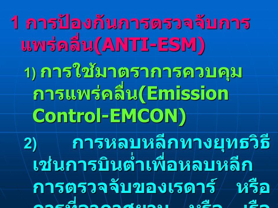 3 1 การป้องกันการตรวจจับการ แพร่คลื่น (ANTI-ESM) 1) การใช้มาตราการควบคุม การแพร่คลื่น (Emission Control-EMCON) 2) การหลบหลีกทางยุทธวิธี เช่นการบินต่ำเพื่อหลบหลีก การตรวจจับของเรดาร์ หรือ การที่อากาศยาน หรือ เรือ เดินทางใกล้ฝั่งเพื่อให้ กลมกลืนกับแนวขอบฝั่งและ ยากในการตรวจจับของ เรดาร์หรือ อาวุธนำวิถี