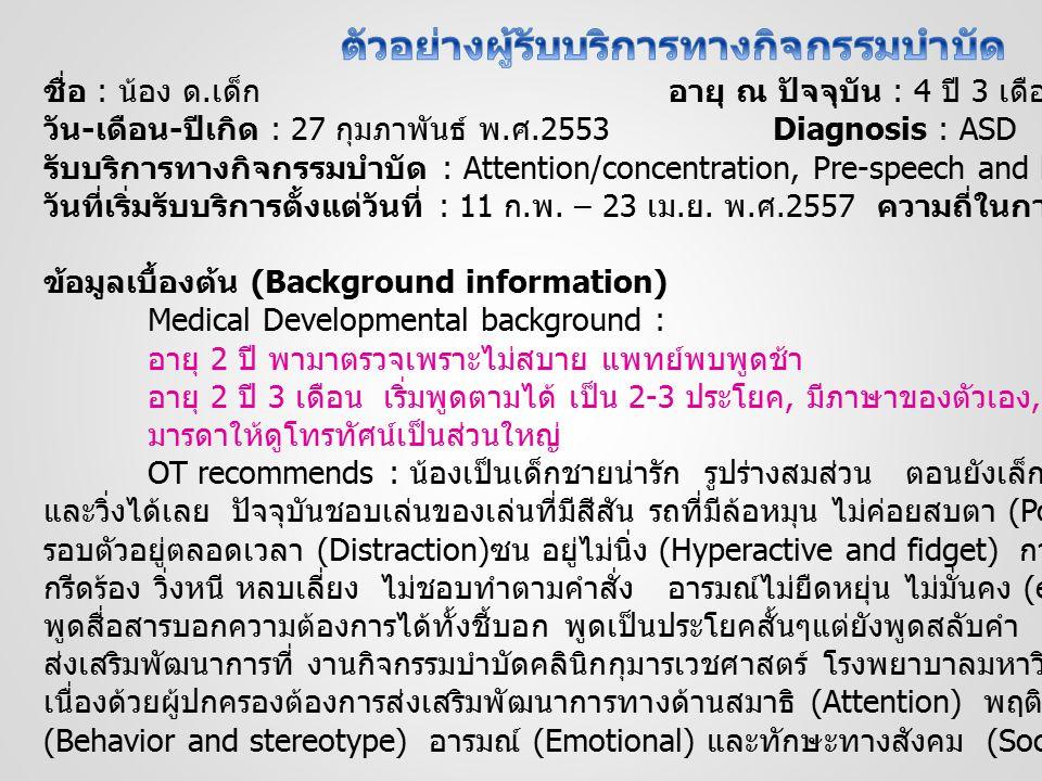 ชื่อ : น้อง ด. เด็กอายุ ณ ปัจจุบัน : 4 ปี 3 เดือน วัน - เดือน - ปีเกิด : 27 กุมภาพันธ์ พ. ศ.2553Diagnosis : ASD รับบริการทางกิจกรรมบำบัด : Attention/c