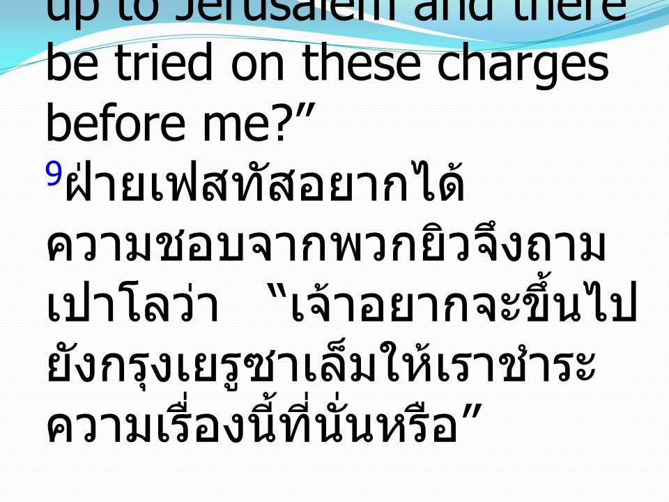 "9 But Festus, wishing to do the Jews a favor, said to Paul, ""Do you wish to go up to Jerusalem and there be tried on these charges before me?"" 9 ฝ่ายเ"