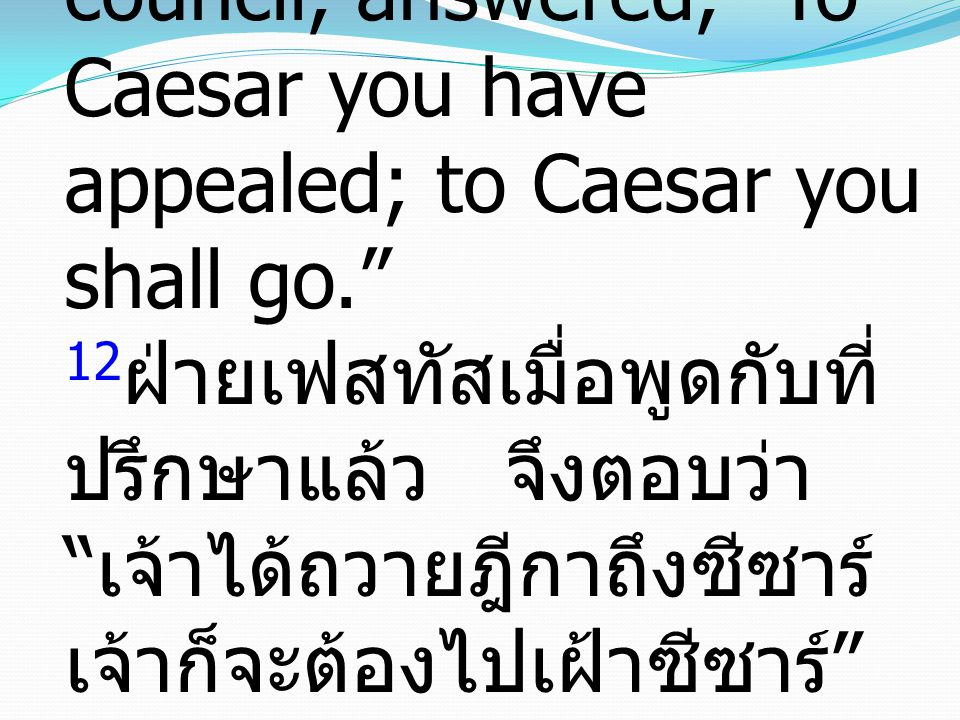 "12 Then Festus, when he had conferred with his council, answered, ""To Caesar you have appealed; to Caesar you shall go."" 12 ฝ่ายเฟสทัสเมื่อพูดกับที่ ป"
