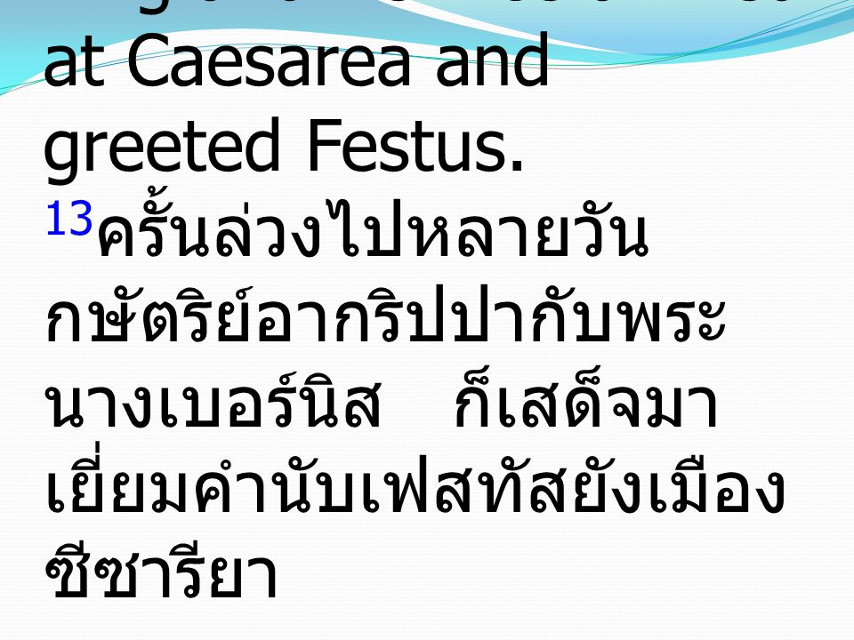 13 Now when some days had passed, Agrippa the king and Bernice arrived at Caesarea and greeted Festus.