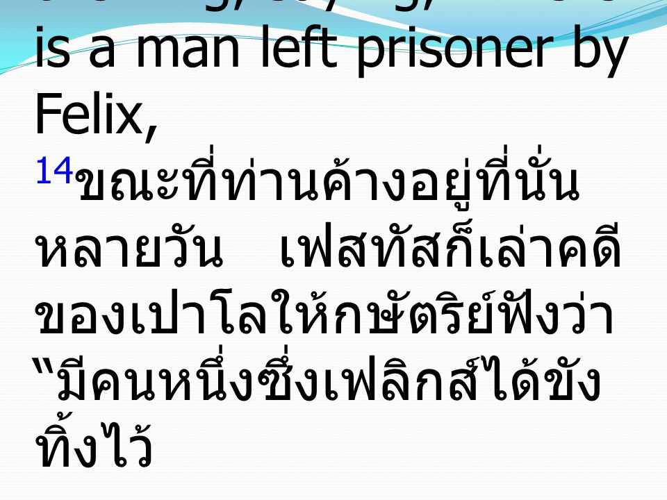 "14 And as they stayed there many days, Festus laid Paul's case before the king, saying, ""There is a man left prisoner by Felix, 14 ขณะที่ท่านค้างอยู่ท"