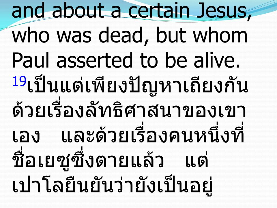 19 Rather they had certain points of dispute with him about their own religion and about a certain Jesus, who was dead, but whom Paul asserted to be alive.