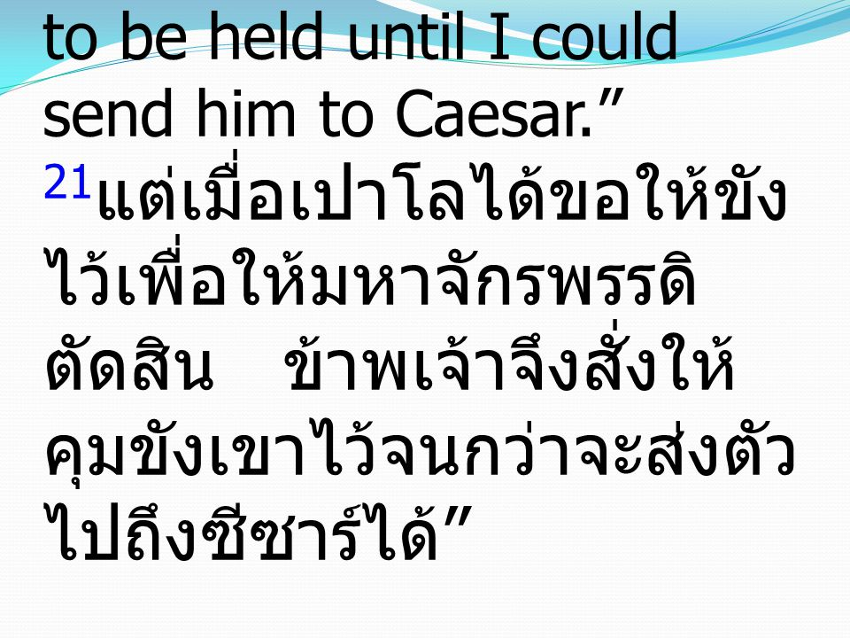 "21 But when Paul had appealed to be kept in custody for the decision of the emperor, I ordered him to be held until I could send him to Caesar."" 21 แต"