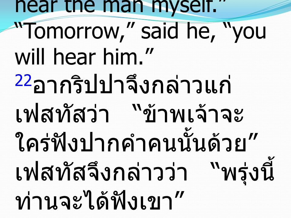 22 Then Agrippa said to Festus, I would like to hear the man myself. Tomorrow, said he, you will hear him. 22 อากริปปาจึงกล่าวแก่ เฟสทัสว่า ข้าพเจ้าจะ ใคร่ฟังปากคำคนนั้นด้วย เฟสทัสจึงกล่าวว่า พรุ่งนี้ ท่านจะได้ฟังเขา