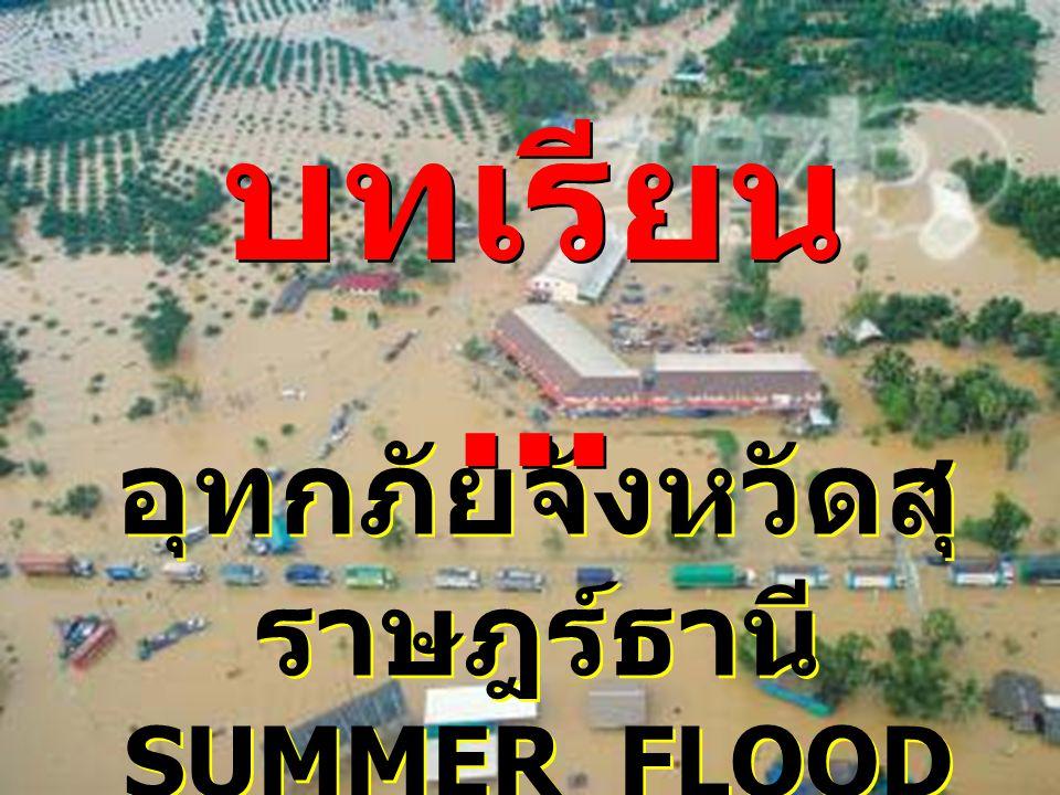 อุทกภัยจังหวัดสุ ราษฎร์ธานี SUMMER FLOOD อุทกภัยจังหวัดสุ ราษฎร์ธานี SUMMER FLOOD บทเรียน...