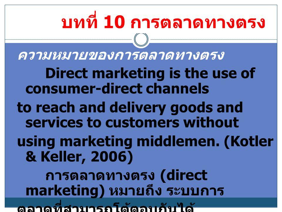 บทที่ 10 การตลาดทางตรง ความหมายของการตลาดทางตรง Direct marketing is the use of consumer-direct channels to reach and delivery goods and services to cu