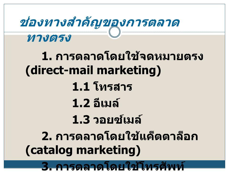 ช่องทางสำคัญของการตลาด ทางตรง 1. การตลาดโดยใช้จดหมายตรง (direct-mail marketing) 1.1 โทรสาร 1.2 อีเมล์ 1.3 วอยซ์เมล์ 2. การตลาดโดยใช้แค็ตตาล็อก (catalo
