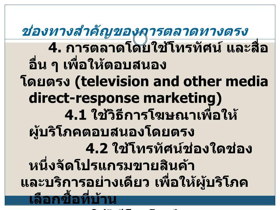 ช่องทางสำคัญของการตลาดทางตรง 4. การตลาดโดยใช้โทรทัศน์ และสื่อ อื่น ๆ เพื่อให้ตอบสนอง โดยตรง (television and other media direct-response marketing) 4.1