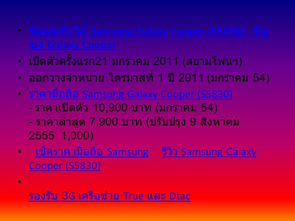 ข้อมูลทั่วไป Samsung Galaxy Cooper (S5830) - ซัม ซุง Galaxy Cooper ข้อมูลทั่วไป Samsung Galaxy Cooper (S5830) - ซัม ซุง Galaxy Cooper เปิดตัวครั้งแรก 21 มกราคม 2011 ( สยามโฟนฯ ) ออกวางจำหน่าย ไตรมาสที่ 1 ปี 2011 ( มกราคม 54) ราคามือถือ Samsung Galaxy Cooper (S5830) - ราคาเปิดตัว 10,900 บาท ( มกราคม 54) - ราคาล่าสุด 7,900 บาท ( ปรับปรุง 9 สิงหาคม 2555 1,000) ราคามือถือ Samsung Galaxy Cooper (S5830) เช็คราคามือถือ Samsung รีวิว Samsung Galaxy Cooper (S5830) เช็คราคามือถือ Samsung รีวิว Samsung Galaxy Cooper (S5830) รองรับ 3G เครือข่าย True และ Dtac รองรับ 3G เครือข่าย True และ Dtac