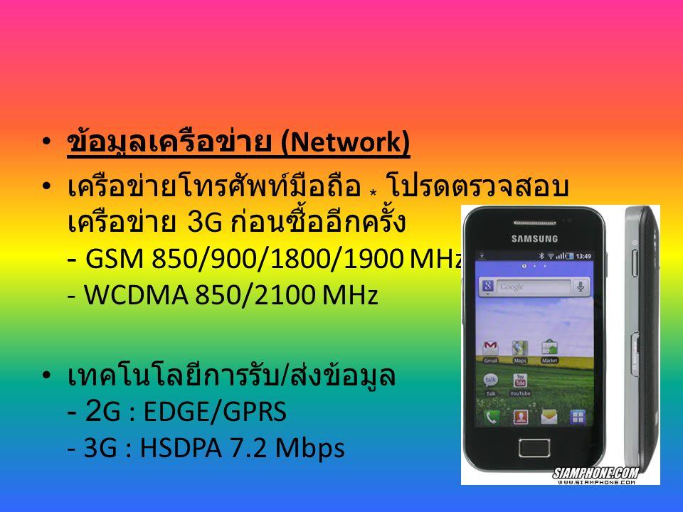 ข้อมูลเครือข่าย (Network) เครือข่ายโทรศัพท์มือถือ * โปรดตรวจสอบ เครือข่าย 3G ก่อนซื้ออีกครั้ง - GSM 850/900/1800/1900 MHz - WCDMA 850/2100 MHz เทคโนโลยีการรับ / ส่งข้อมูล - 2G : EDGE/GPRS - 3G : HSDPA 7.2 Mbps